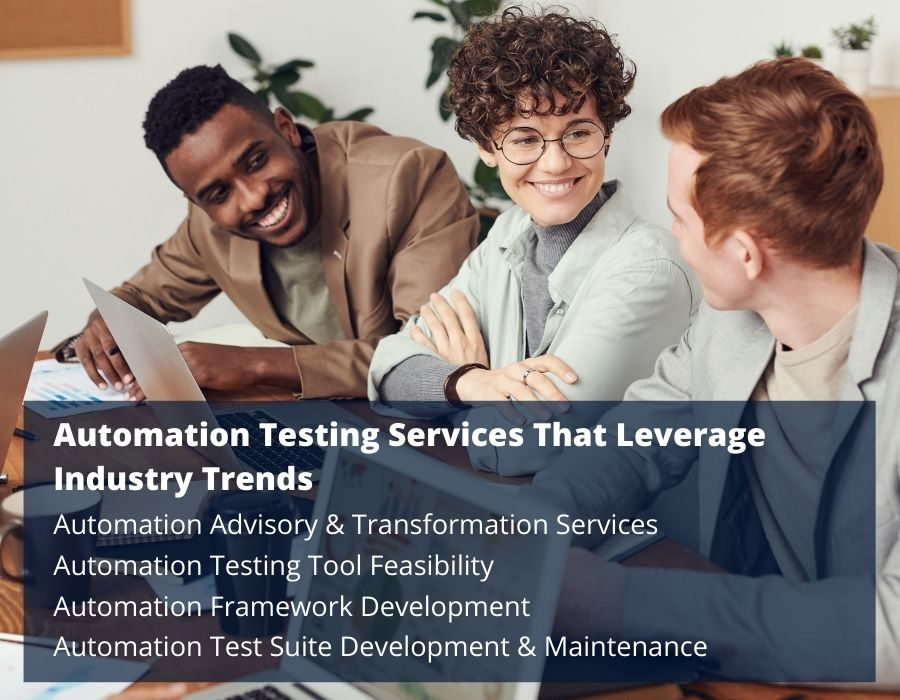 Automation Testing Services That Leverage Industry Trends- Automation Advisory & Transformation Services Automation Testing Tool Feasibility Automation Framework Development Automation Test Suite Development & Maintenance